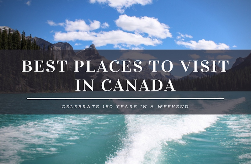 10 best places to visit in canada for an awesome weekend for Best places to see in canada